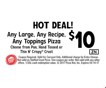 $10 Any Large, Any Recipe, Any Toppings PizzaChoose from Pan, Hand Tossed orThin N' Crispy Crust. Coupon Required. Valid for Carryout Only. Additional charge for Extra Cheese.Not valid on Stuffed Crust Pizza. One coupon per order. Not valid with any other offers. 1/20¢ cash redemption value.  2017 Pizza Hut, Inc. Expires 04-14-17