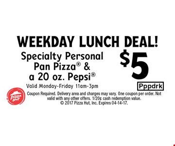 $5 Specialty PersonalPan Pizza &a 20 oz. PepsiValid Monday-Friday 11am-3pm. Coupon Required. Delivery area and charges may vary. One coupon per order. Not valid with any other offers. 1/20¢ cash redemption value. 2017 Pizza Hut, Inc. Expires 04-14-17.