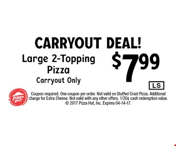 $7.99 Large 2-ToppingPizzaCarryout Only. Coupon required. One coupon per order. Not valid on Stuffed Crust Pizza. Additional charge for Extra Cheese. Not valid with any other offers. 1/20¢ cash redemption value.  2017 Pizza Hut, Inc. Expires 04-14-17.