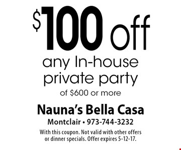 $100 off any In-house private party of $600 or more. With this coupon. Not valid with other offers or dinner specials. Offer expires 5-12-17.