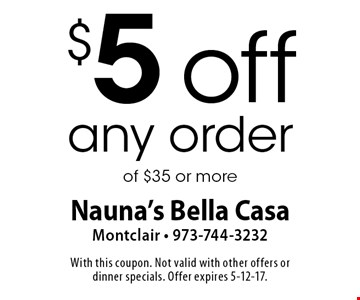 $5 off any order of $35 or more. With this coupon. Not valid with other offers or dinner specials. Offer expires 5-12-17.