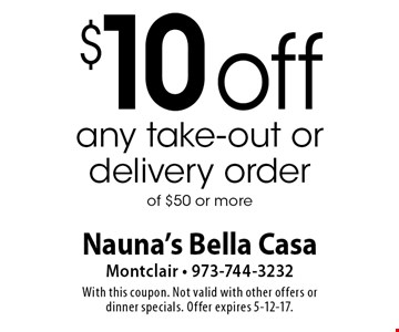 $10 off any take-out or delivery order of $50 or more. With this coupon. Not valid with other offers or dinner specials. Offer expires 5-12-17.