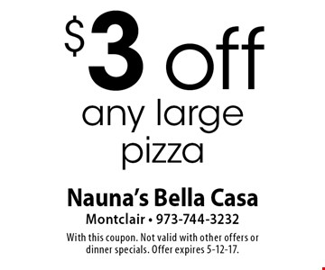 $3 off any large pizza. With this coupon. Not valid with other offers or dinner specials. Offer expires 5-12-17.