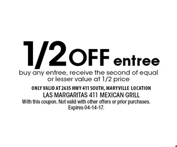 1/2 Off buy any entree, receive the second of equal or lesser value at 1/2 price entree . With this coupon. Not valid with other offers or prior purchases. Expires 04-14-17.