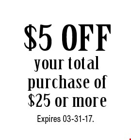 $5 OFF your total purchase of $25 or more. Expires 03-31-17.