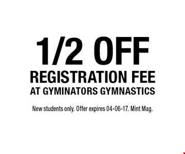 1/2 offregistration fee at gyminators gymnastics. New students only. Offer expires 04-06-17. Mint Mag.