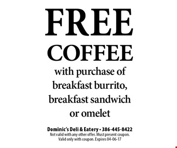 FREE Coffee with purchase of breakfast burrito, breakfast sandwich or omelet. Dominic's Deli & Eatery - 386-445-8422Not valid with any other offer. Must present coupon. Valid only with coupon. Expires 04-06-17