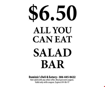 $6.50 all you can eat salad bar. Dominic's Deli & Eatery - 386-445-8422Not valid with any other offer. Must present coupon. Valid only with coupon. Expires 04-06-17