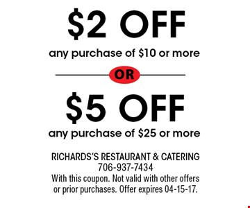 $2 OFF any purchase of $10 or more or $5 OFF any purchase of $25 or more. Richards's Restaurant & Catering 706-937-7434 With this coupon. Not valid with other offersor prior purchases. Offer expires 04-15-17.