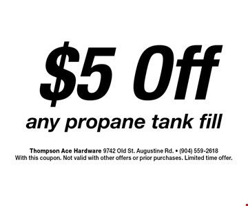 $5 Off any propane tank fill. Thompson Ace Hardware 9742 Old St. Augustine Rd. - (904) 559-2618With this coupon. Not valid with other offers or prior purchases. Limited time offer.