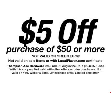 $5 Off purchase of $50 or morenot valid on green eggNot valid on sale items or with LocalFlavor.com certificate.. Thompson Ace Hardware 9742 Old St. Augustine Rd. - (904) 559-2618With this coupon. Not valid with other offers or prior purchases. Not valid on Yeti, Weber & Toro. Limited time offer. Limited time offer.