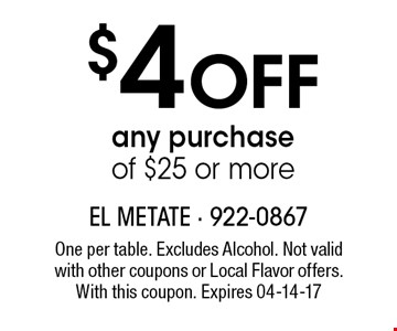 $4 Off any purchase of $25 or more. One per table. Excludes Alcohol. Not valid with other coupons or Local Flavor offers. With this coupon. Expires 04-14-17