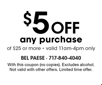 $5 off any purchase of $25 or more - valid 11am-4pm only. With this coupon (no copies). Excludes alcohol. Not valid with other offers. Limited time offer.