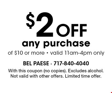 $2 off any purchase of $10 or more - valid 11am-4pm only. With this coupon (no copies). Excludes alcohol. Not valid with other offers. Limited time offer.