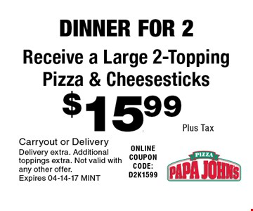 $15.99 Plus Tax Receive a Large 2-Topping Pizza & Cheesesticks. Carryout or DeliveryDelivery extra. Additional toppings extra. Not valid with any other offer. Expires 04-14-17 MINT