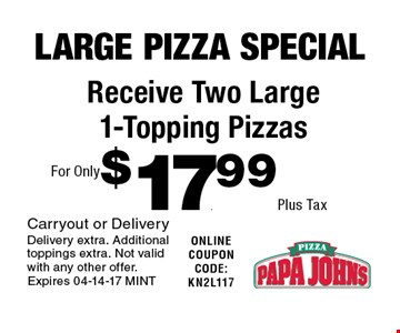 $17.99 Plus Tax Receive Two Large 1-Topping Pizzas. Carryout or DeliveryDelivery extra. Additional toppings extra. Not valid with any other offer. Expires 04-14-17 MINT