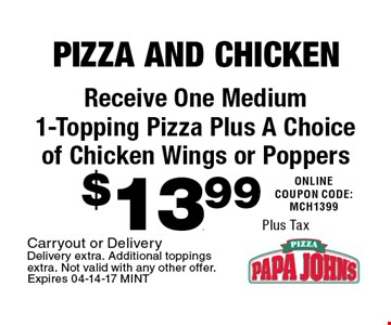 $13.99 Plus Tax Receive One Medium 1-Topping Pizza Plus A Choice of Chicken Wings or Poppers. Carryout or Delivery Delivery extra. Additional toppings extra. Not valid with any other offer. Expires 04-14-17 MINT