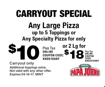 $10 Any Large Pizza up to 5 Toppings or  Any Specialty Pizza for only. Carryout onlyAdditional toppings extra. Not valid with any other offer. Expires 04-14-17. MINT
