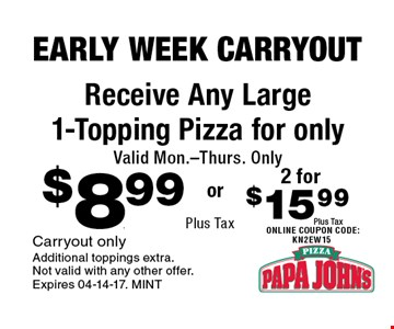 $8.99 Plus Tax Receive Any Large 1-Topping Pizza for only Valid Mon.-Thurs. Only. Carryout only Additional toppings extra. Not valid with any other offer. Expires 04-14-17. MINT