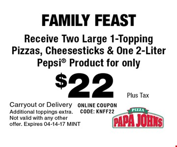 $22 Plus Tax Receive Two Large 1-Topping Pizzas, Cheesesticks & One 2-Liter  Pepsi Product for only. Carryout or Delivery Additional toppings extra. Not valid with any other offer. Expires 04-14-17 MINT