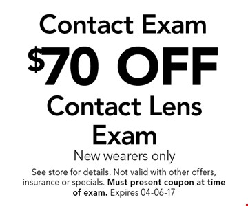 $70 OFF Contact Lens Exam New wearers only. See store for details. Not valid with other offers, insurance or specials. Must present coupon at timeof exam. Expires 04-06-17