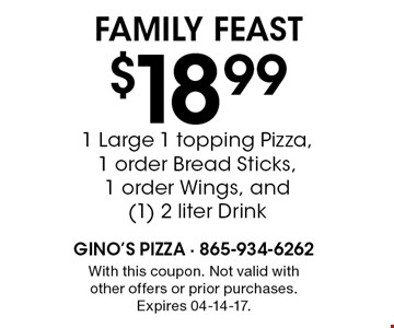 $18.99 1 Large 1 topping Pizza, 1 order Bread Sticks, 1 order Wings, and (1) 2 liter Drink Family Feast. With this coupon. Not valid withother offers or prior purchases. Expires 04-14-17.