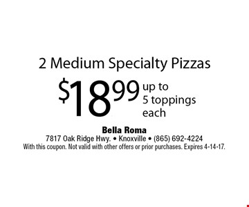 2 Medium Specialty Pizzas$18.99 up to5 toppingseach. Bella Roma 7817 Oak Ridge Hwy. - Knoxville - (865) 692-4224With this coupon. Not valid with other offers or prior purchases. Expires 4-14-17.
