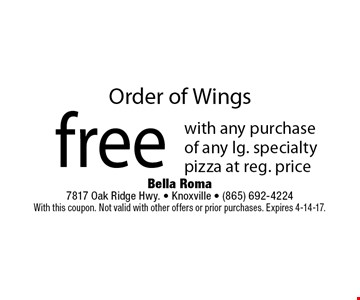 Order of Wingsfree with any purchase of any lg. specialty pizza at reg. price. Bella Roma 7817 Oak Ridge Hwy. - Knoxville - (865) 692-4224With this coupon. Not valid with other offers or prior purchases. Expires 4-14-17.