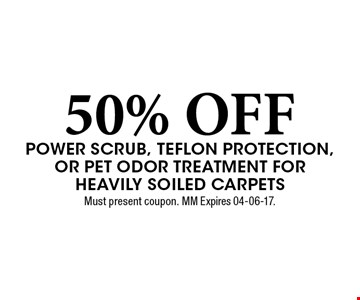 50% OFF Power scrub, teflon protection, or Pet odor Treatment for Heavily soiled carpets. Must present coupon. MM Expires 04-06-17.
