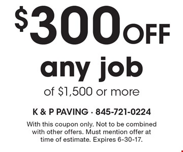 $300 off any job of $1,500 or more. With this coupon only. Not to be combined with other offers. Must mention offer at time of estimate. Expires 6-30-17.