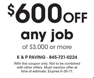 $600 off any job of $3,000 or more. With this coupon only. Not to be combined with other offers. Must mention offer at time of estimate. Expires 6-30-17.