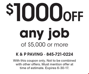 $1000 off any job of $5,000 or more. With this coupon only. Not to be combined with other offers. Must mention offer at time of estimate. Expires 6-30-17.