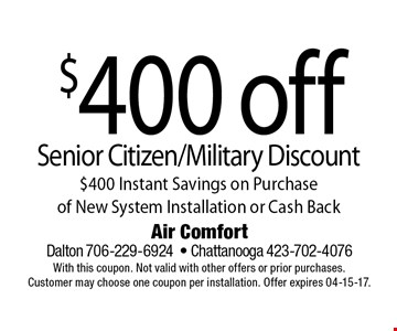 $400 off Senior Citizen/Military Discount$400 Instant Savings on Purchase of New System Installation or Cash Back. Air Comfort Dalton 706-229-6924- Chattanooga 423-702-4076With this coupon. Not valid with other offers or prior purchases. Customer may choose one coupon per installation. Offer expires 04-15-17.