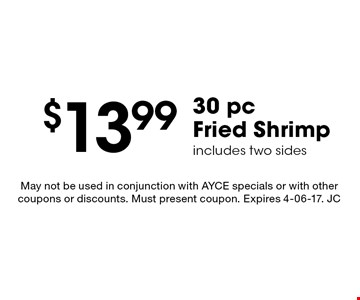 $13.99 30 pc Fried Shrimp includes two sides. May not be used in conjunction with AYCE specials or with other coupons or discounts. Must present coupon. Expires 4-06-17. JC