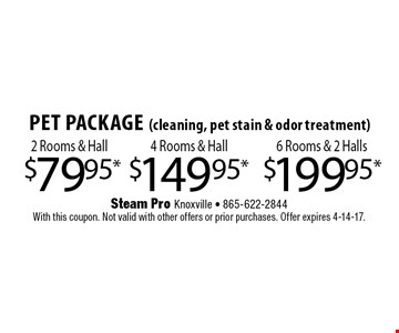$149.95* 4 Rooms & HallPet Package(cleaning, pet stain & odor treatment) . Steam Pro Knoxville - 865-622-2844With this coupon. Not valid with other offers or prior purchases. Offer expires 4-14-17.