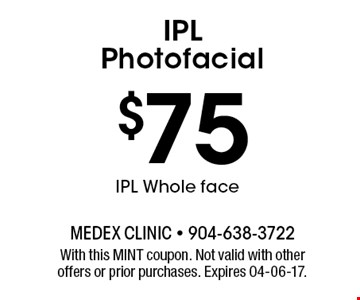 $75 IPL Whole faceIPL Photofacial . With this MINT coupon. Not valid with other offers or prior purchases. Expires 04-06-17.