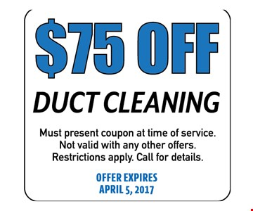 $75 Off Duct Cleaning. Must present coupon at time of service. Not valid with any other offers. Call for details. Offer expires 04-05-17