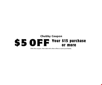 $5 OFF Your $15 purchaseor more. With this coupon. Not valid with other offers or prior purchases.