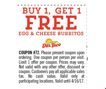 Buy 1, Get 1 FREE Egg & Cheese Burritos. COUPON #72. Please present coupon upon ordering. One coupon per person per visit. Limit 1 offer per coupon. Prices may vary. Not valid with any other offer, discount or coupon. Customers pay all applicable sales tax. No cash value. Valid only at participating locations.Valid until 04-16-17