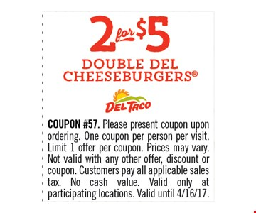 2 for $5 Double Del Cheeseburgers. COUPON #57. Please present coupon upon ordering. One coupon per person per visit. Limit 1 offer per coupon. Prices may vary. Not valid with any other offer, discount or coupon. Customers pay all applicable sales tax. No cash value. Valid only at participating locations.Valid until 04-16-17