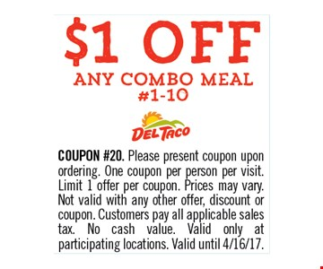 $1 OFF any combo meal #1-10. COUPON #20. Please present coupon upon ordering. One coupon per person per visit. Limit 1 offer per coupon. Prices may vary. Not valid with any other offer, discount or coupon. Customers pay all applicable sales tax. No cash value. Valid only at participating locations. Valid until 04-16-17