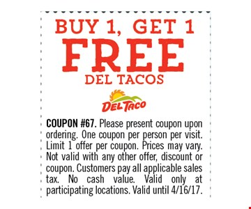 Buy 1, Get 1 FREE Del Taco. COUPON #67. Please present coupon upon ordering. One coupon per person per visit. Limit 1 offer per coupon. Prices may vary. Not valid with any other offer, discount or coupon. Customers pay all applicable sales tax. No cash value. Valid only at participating locations. Valid until 04-16-17