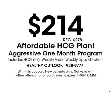 $214 Affordable HCG Plan! Aggressive One Month Program Includes HCG (Rx), Weekly Visits, Weekly Lipo/B12 shots. With this coupon. New patients only. Not valid with other offers or prior purchases. Expires 4-06-17. MM