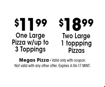 $11.99 One Large Pizza w/up to 3 Toppings. Megas Pizza - Valid only with coupon. Not valid with any other offer. Expires 4-06-17 MINT.