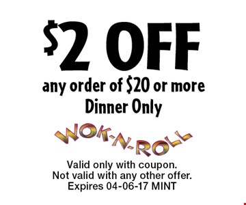 $2 OFF any order of $20 or moreDinner Only. Valid only with coupon. Not valid with any other offer.Expires 04-06-17 MINT