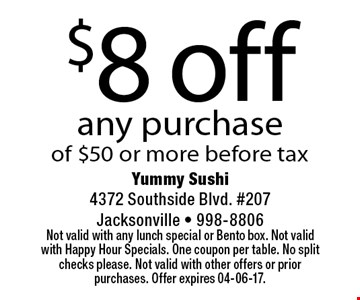 $8 off any purchaseof $50 or more before tax. Yummy Sushi 4372 Southside Blvd. #207Jacksonville - 998-8806Not valid with any lunch special or Bento box. Not valid with Happy Hour Specials. One coupon per table. No split checks please. Not valid with other offers or prior purchases. Offer expires 04-06-17.