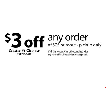 $3 off any order of $25 or more - pickup only. With this coupon. Cannot be combined with any other offers. Not valid on lunch specials.