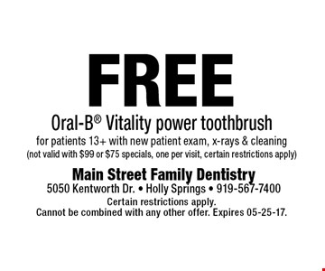 FREE Oral-B Vitality power toothbrushfor patients 13+ with new patient exam, x-rays & cleaning(not valid with $99 or $75 specials, one per visit, certain restrictions apply). Certain restrictions apply.Cannot be combined with any other offer. Expires 05-25-17.