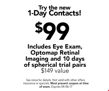 $99 Try the new1-Day Contacts!. See store for details. Not valid with other offers, insurance or specials. Must present coupon at timeof exam. Expires 04-06-17