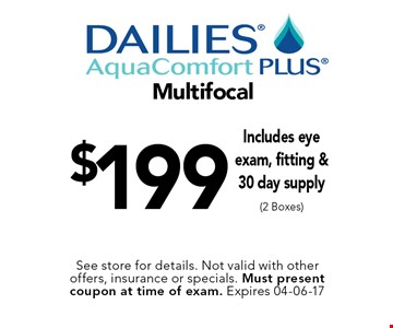 $199 Multifocal Includes eye exam, fitting &30 day supply (2 Boxes). See store for details. Not valid with other offers, insurance or specials. Must present coupon at time of exam. Expires 04-06-17